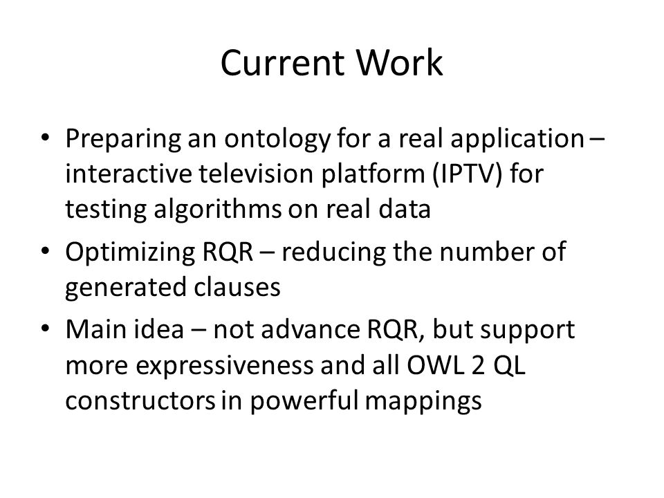 Current Work Preparing an ontology for a real application – interactive television platform (IPTV) for testing algorithms on real data Optimizing RQR – reducing the number of generated clauses Main idea – not advance RQR, but support more expressiveness and all OWL 2 QL constructors in powerful mappings
