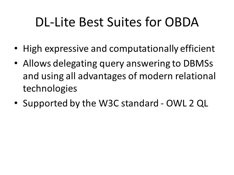 DL-Lite Best Suites for OBDA High expressive and computationally efficient Allows delegating query answering to DBMSs and using all advantages of modern relational technologies Supported by the W3C standard - OWL 2 QL