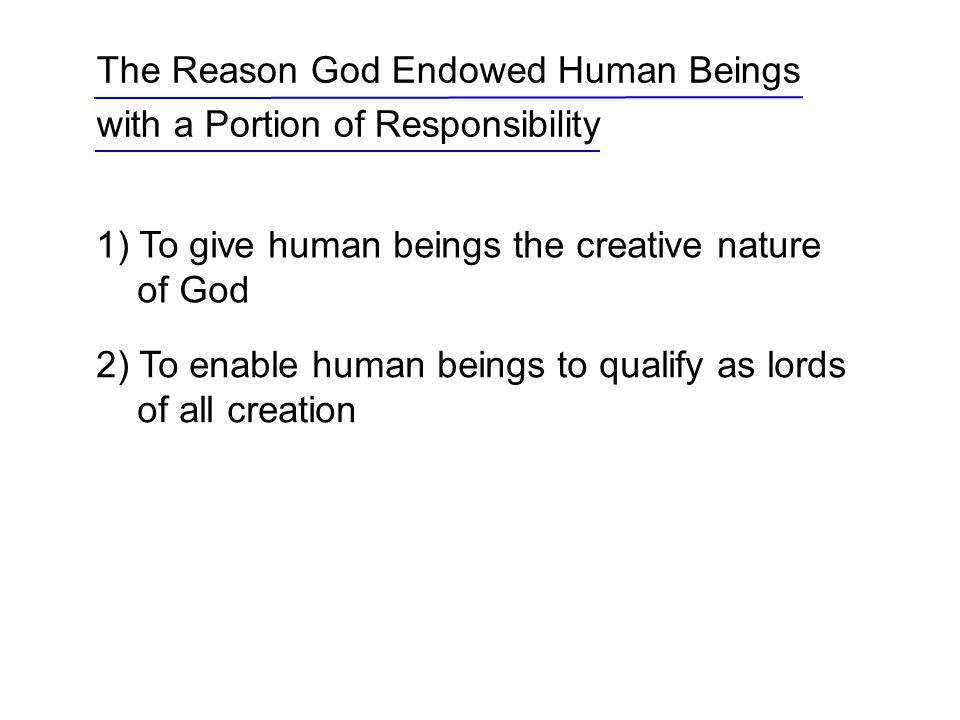 1) To give human beings the creative nature of God The Reason God Endowed Human Beings with a Portion of Responsibility 2) To enable human beings to qualify as lords of all creation