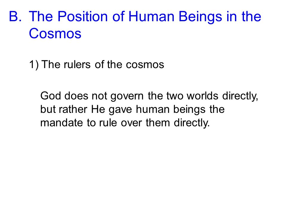 B.The Position of Human Beings in the Cosmos 1)The rulers of the cosmos God does not govern the two worlds directly, but rather He gave human beings the mandate to rule over them directly.