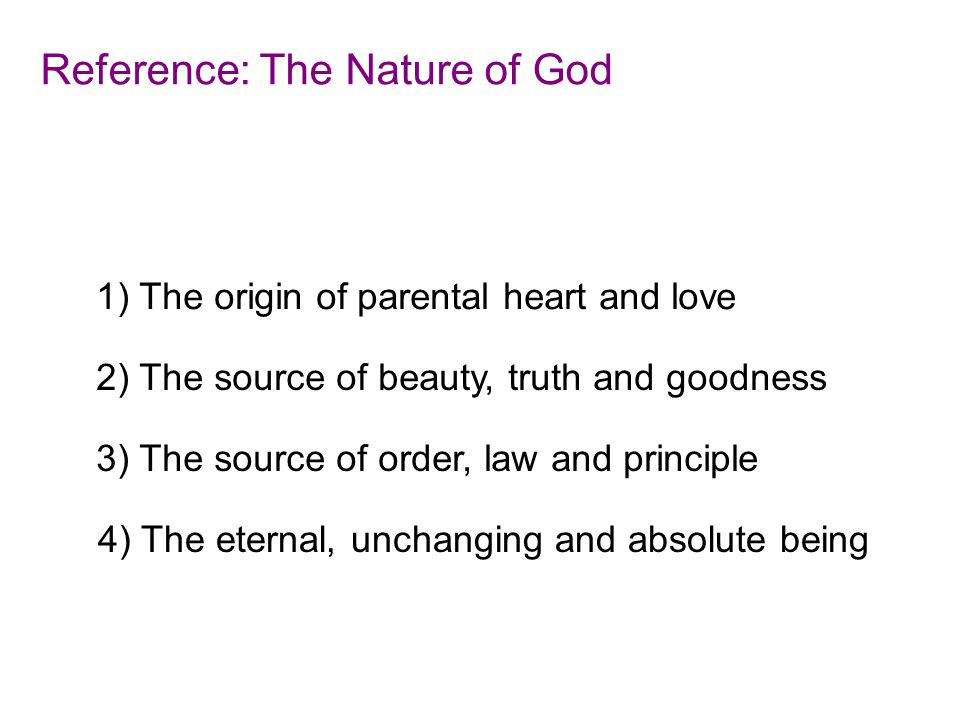 Reference: The Nature of God 1) The origin of parental heart and love 4) The eternal, unchanging and absolute being 3) The source of order, law and principle 2) The source of beauty, truth and goodness
