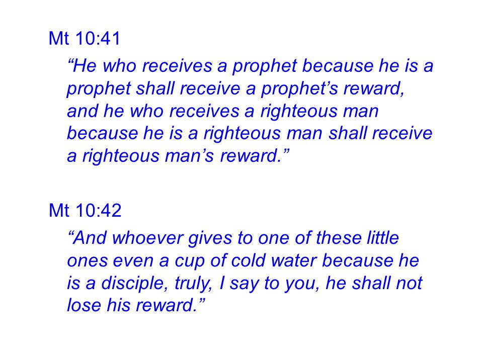 Mt 10:41 He who receives a prophet because he is a prophet shall receive a prophet's reward, and he who receives a righteous man because he is a righteous man shall receive a righteous man's reward. Mt 10:42 And whoever gives to one of these little ones even a cup of cold water because he is a disciple, truly, I say to you, he shall not lose his reward.