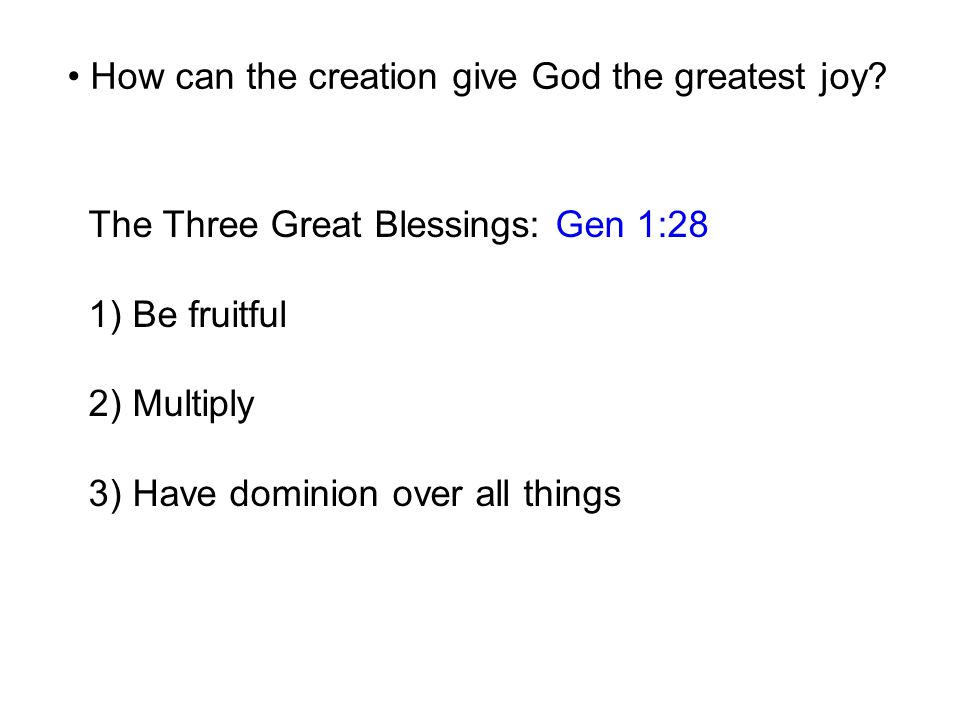 The Three Great Blessings: Gen 1:28 1) Be fruitful 2) Multiply 3) Have dominion over all things How can the creation give God the greatest joy?