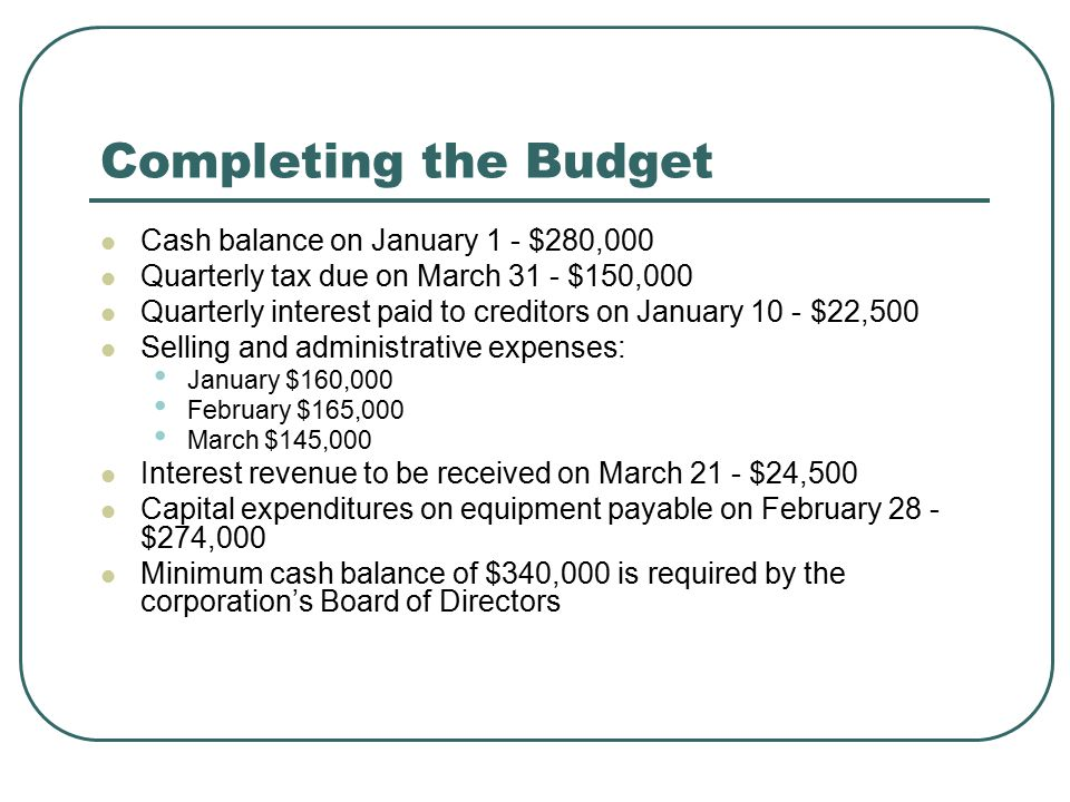 Completing the Budget Cash balance on January 1 - $280,000 Quarterly tax due on March 31 - $150,000 Quarterly interest paid to creditors on January 10