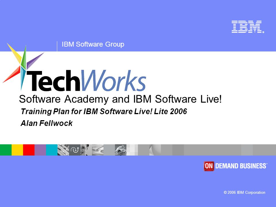® IBM Software Group © 2006 IBM Corporation Software Academy and IBM Software Live.