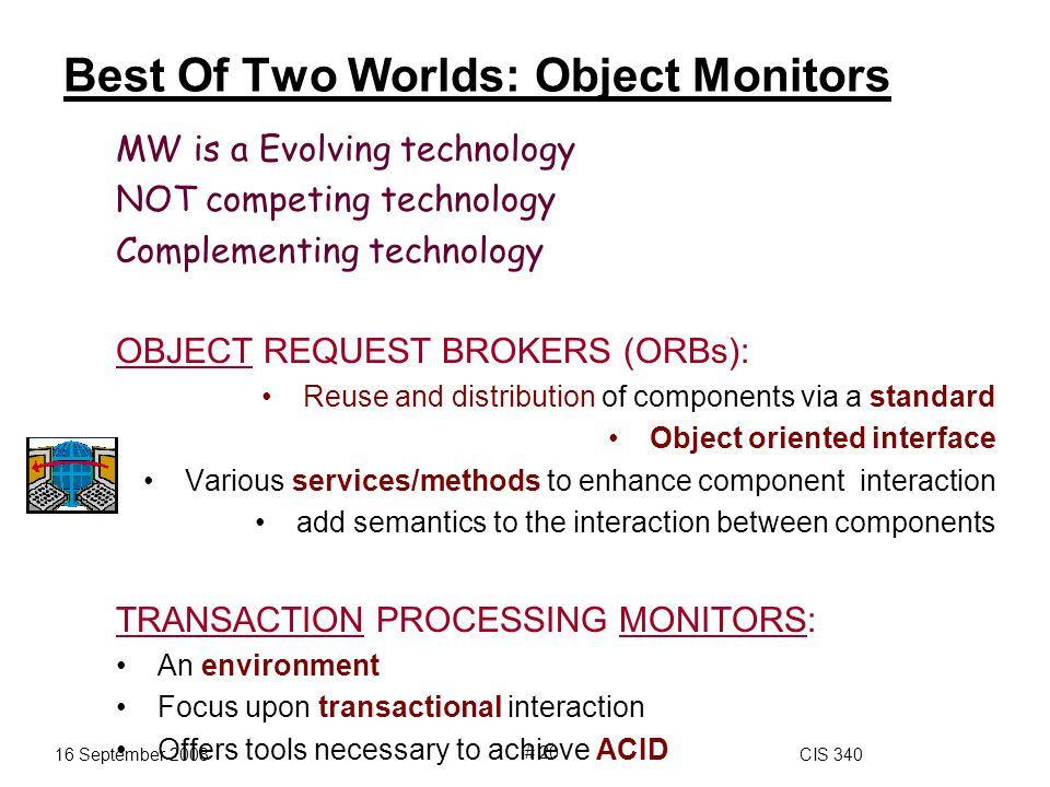 16 September 2008CIS 340 # 20 Best Of Two Worlds: Object Monitors MW is a Evolving technology NOT competing technology Complementing technology OBJECT REQUEST BROKERS (ORBs): Reuse and distribution of components via a standard Object oriented interface Various services/methods to enhance component interaction add semantics to the interaction between components TRANSACTION PROCESSING MONITORS: An environment Focus upon transactional interaction Offers tools necessary to achieve ACID