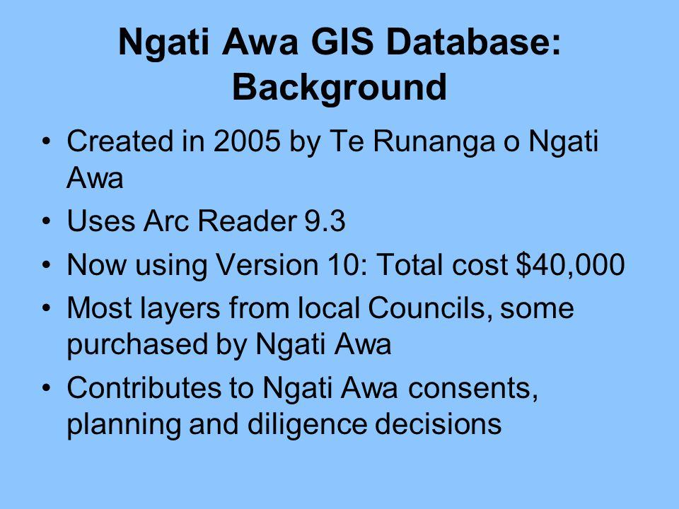 Ngati Awa GIS Database: Background Created in 2005 by Te Runanga o Ngati Awa Uses Arc Reader 9.3 Now using Version 10: Total cost $40,000 Most layers from local Councils, some purchased by Ngati Awa Contributes to Ngati Awa consents, planning and diligence decisions
