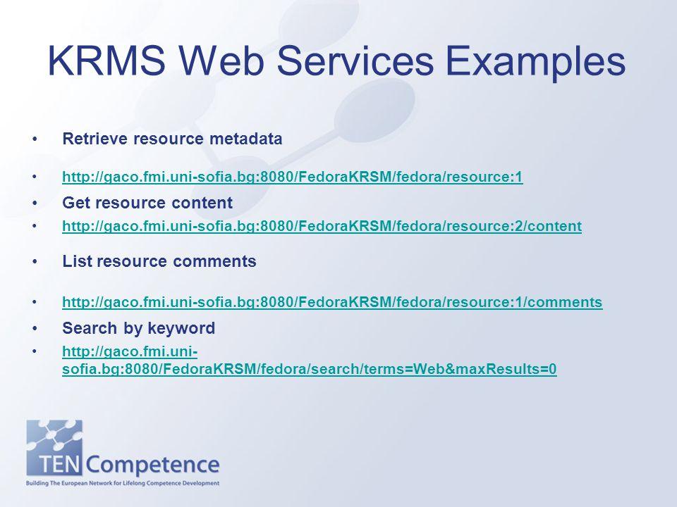 KRMS Web Services Examples Retrieve resource metadata http://gaco.fmi.uni-sofia.bg:8080/FedoraKRSM/fedora/resource:1 Get resource content http://gaco.fmi.uni-sofia.bg:8080/FedoraKRSM/fedora/resource:2/content List resource comments http://gaco.fmi.uni-sofia.bg:8080/FedoraKRSM/fedora/resource:1/comments Search by keyword http://gaco.fmi.uni- sofia.bg:8080/FedoraKRSM/fedora/search/terms=Web&maxResults=0http://gaco.fmi.uni- sofia.bg:8080/FedoraKRSM/fedora/search/terms=Web&maxResults=0