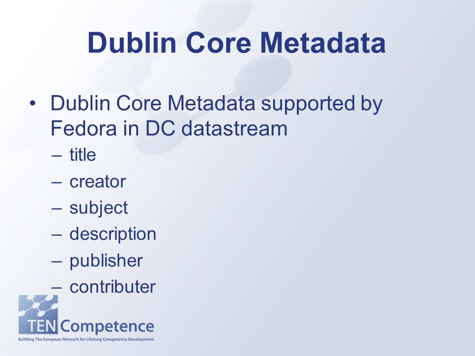 Dublin Core Metadata Dublin Core Metadata supported by Fedora in DC datastream –title –creator –subject –description –publisher –contributer