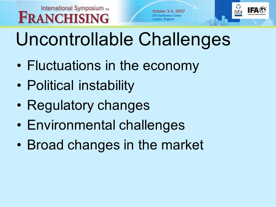 Uncontrollable Challenges Fluctuations in the economy Political instability Regulatory changes Environmental challenges Broad changes in the market