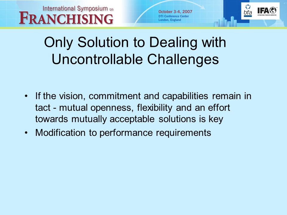 Only Solution to Dealing with Uncontrollable Challenges If the vision, commitment and capabilities remain in tact - mutual openness, flexibility and an effort towards mutually acceptable solutions is key Modification to performance requirements