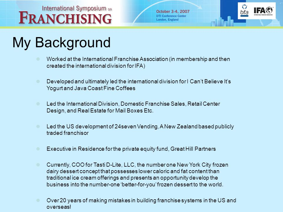 Worked at the International Franchise Association (in membership and then created the international division for IFA) Developed and ultimately led the international division for I Can't Believe It's Yogurt and Java Coast Fine Coffees Led the International Division, Domestic Franchise Sales, Retail Center Design, and Real Estate for Mail Boxes Etc.