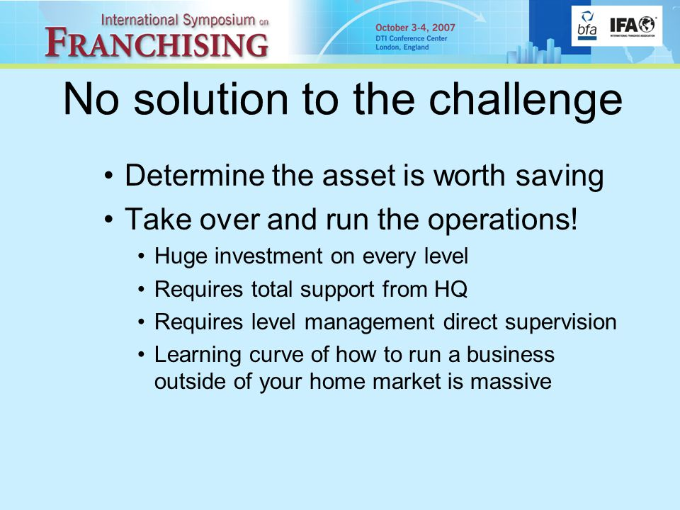 No solution to the challenge Determine the asset is worth saving Take over and run the operations.