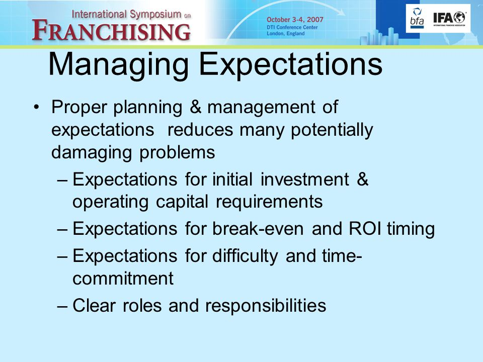 Managing Expectations Proper planning & management of expectations reduces many potentially damaging problems –Expectations for initial investment & operating capital requirements –Expectations for break-even and ROI timing –Expectations for difficulty and time- commitment –Clear roles and responsibilities