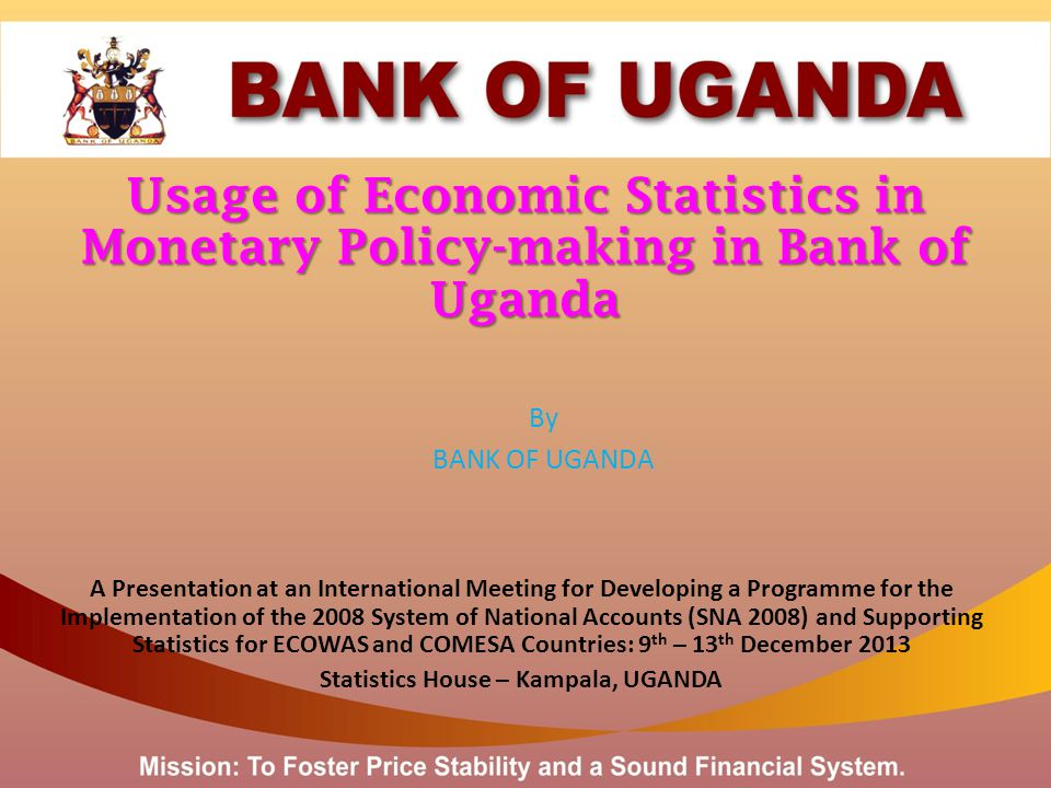 Usage of Economic Statistics in Monetary Policy-making in Bank of Uganda By BANK OF UGANDA A Presentation at an International Meeting for Developing a