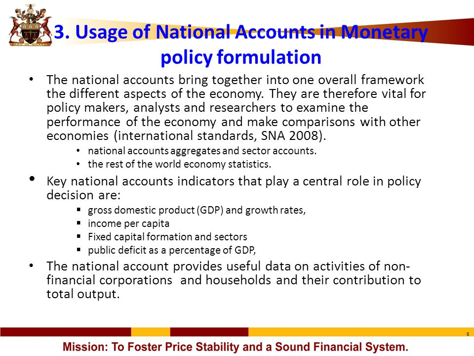 6 3. Usage of National Accounts in Monetary policy formulation The national accounts bring together into one overall framework the different aspects o