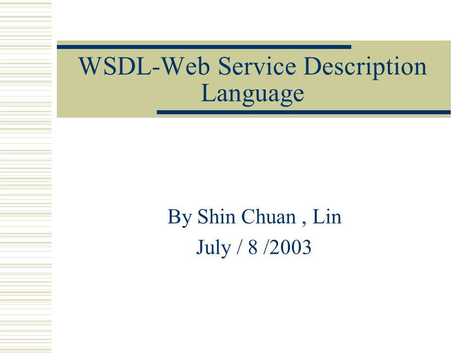 WSDL-Web Service Description Language By Shin Chuan, Lin July / 8 /2003
