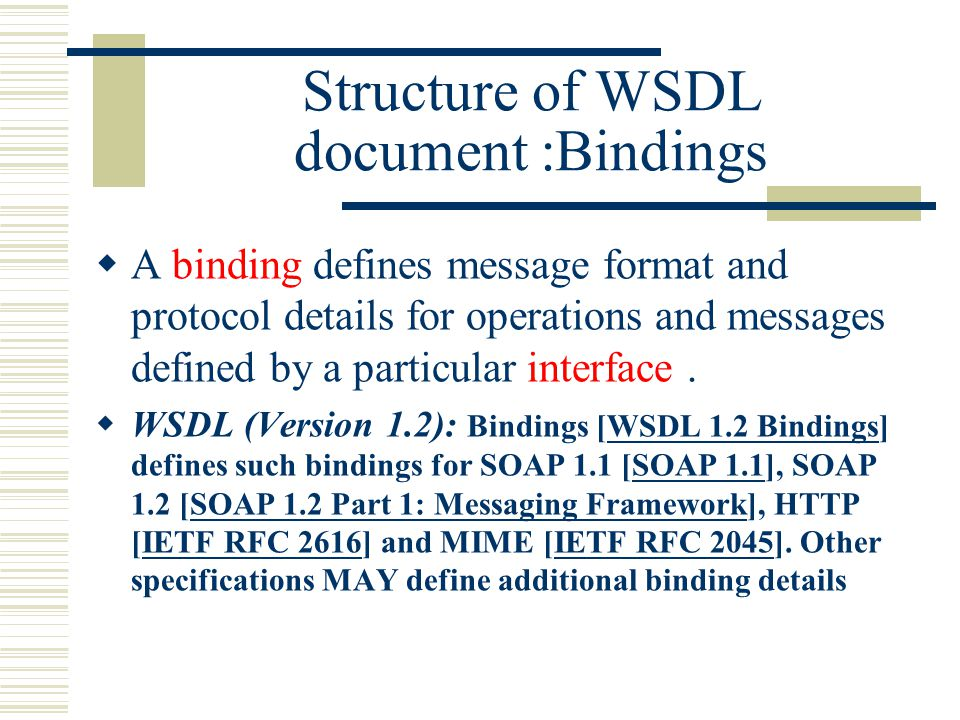 Structure of WSDL document :Bindings  A binding defines message format and protocol details for operations and messages defined by a particular interface.