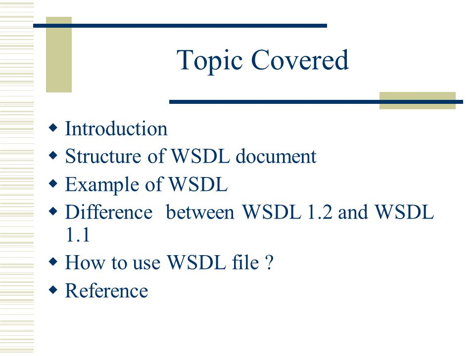 Topic Covered  Introduction  Structure of WSDL document  Example of WSDL  Difference between WSDL 1.2 and WSDL 1.1  How to use WSDL file .