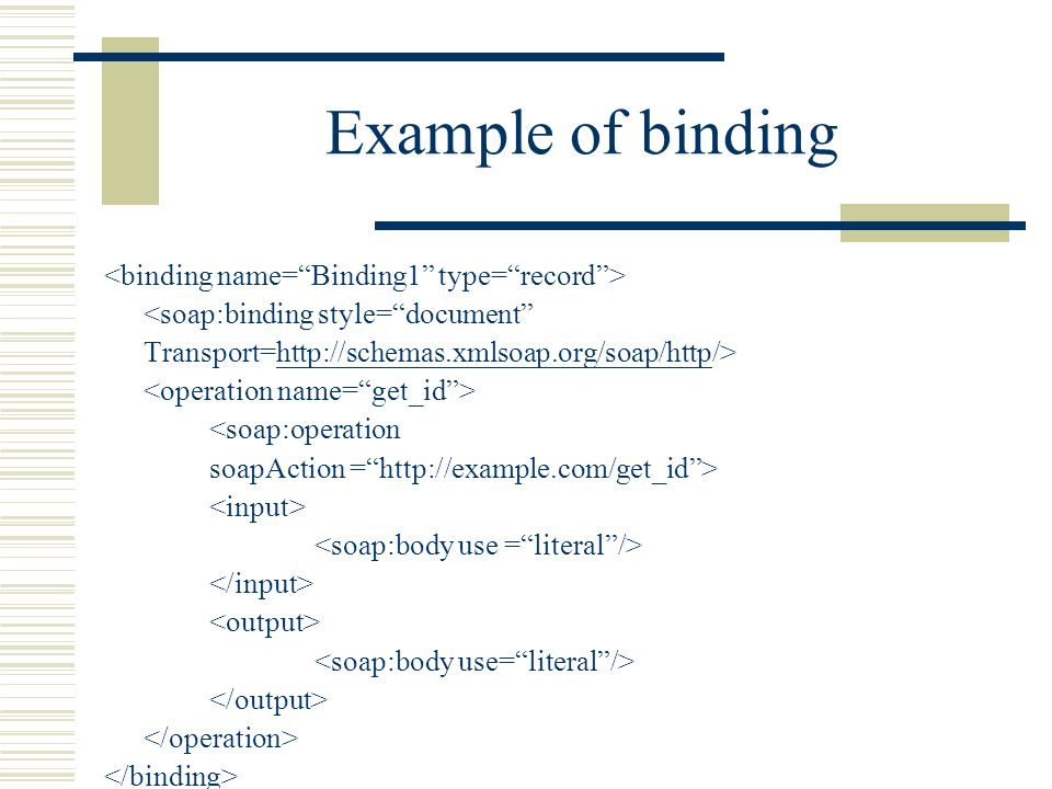 Example of binding <soap:binding style= document Transport=http://schemas.xmlsoap.org/soap/http/>http://schemas.xmlsoap.org/soap/http <soap:operation soapAction = http://example.com/get_id >