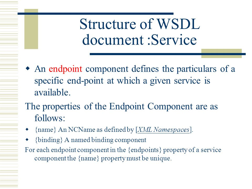 Structure of WSDL document :Service  An endpoint component defines the particulars of a specific end-point at which a given service is available.