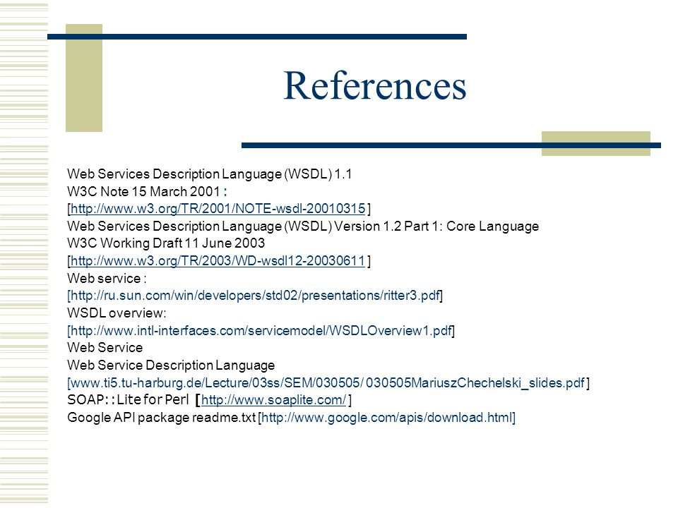 References Web Services Description Language (WSDL) 1.1 W3C Note 15 March 2001 : [http://www.w3.org/TR/2001/NOTE-wsdl-20010315 ]http://www.w3.org/TR/2001/NOTE-wsdl-20010315 Web Services Description Language (WSDL) Version 1.2 Part 1: Core Language W3C Working Draft 11 June 2003 [http://www.w3.org/TR/2003/WD-wsdl12-20030611 ]http://www.w3.org/TR/2003/WD-wsdl12-20030611 Web service : [http://ru.sun.com/win/developers/std02/presentations/ritter3.pdf] WSDL overview: [http://www.intl-interfaces.com/servicemodel/WSDLOverview1.pdf] Web Service Web Service Description Language [www.ti5.tu-harburg.de/Lecture/03ss/SEM/030505/ 030505MariuszChechelski_slides.pdf ] SOAP::Lite for Perl [ http://www.soaplite.com/ ] http://www.soaplite.com/ Google API package readme.txt [http://www.google.com/apis/download.html]