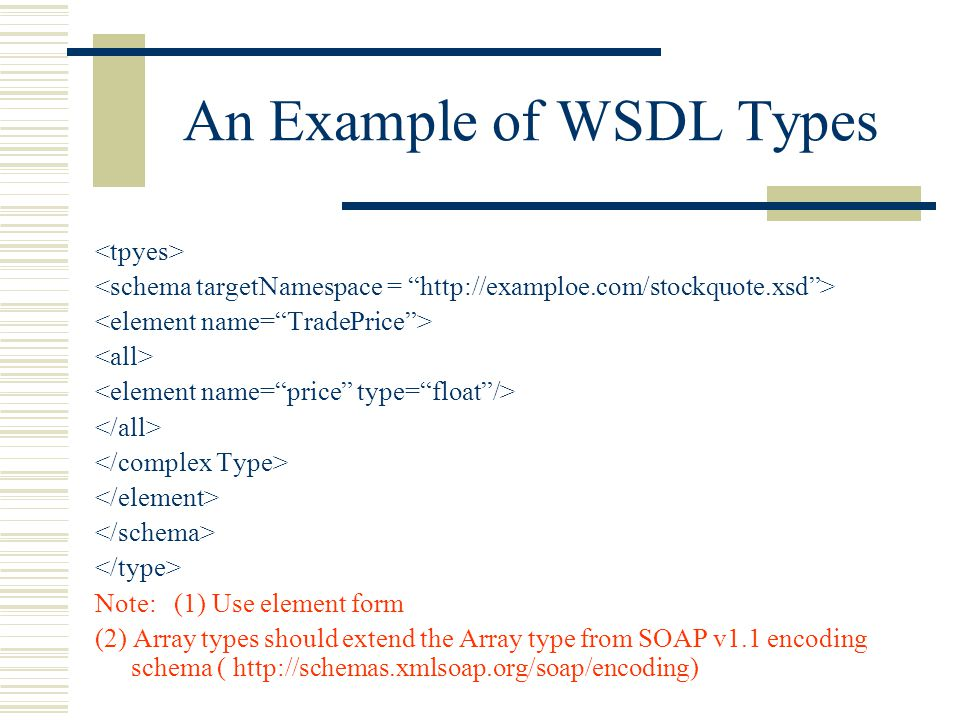 An Example of WSDL Types Note: (1) Use element form (2) Array types should extend the Array type from SOAP v1.1 encoding schema ( http://schemas.xmlsoap.org/soap/encoding)