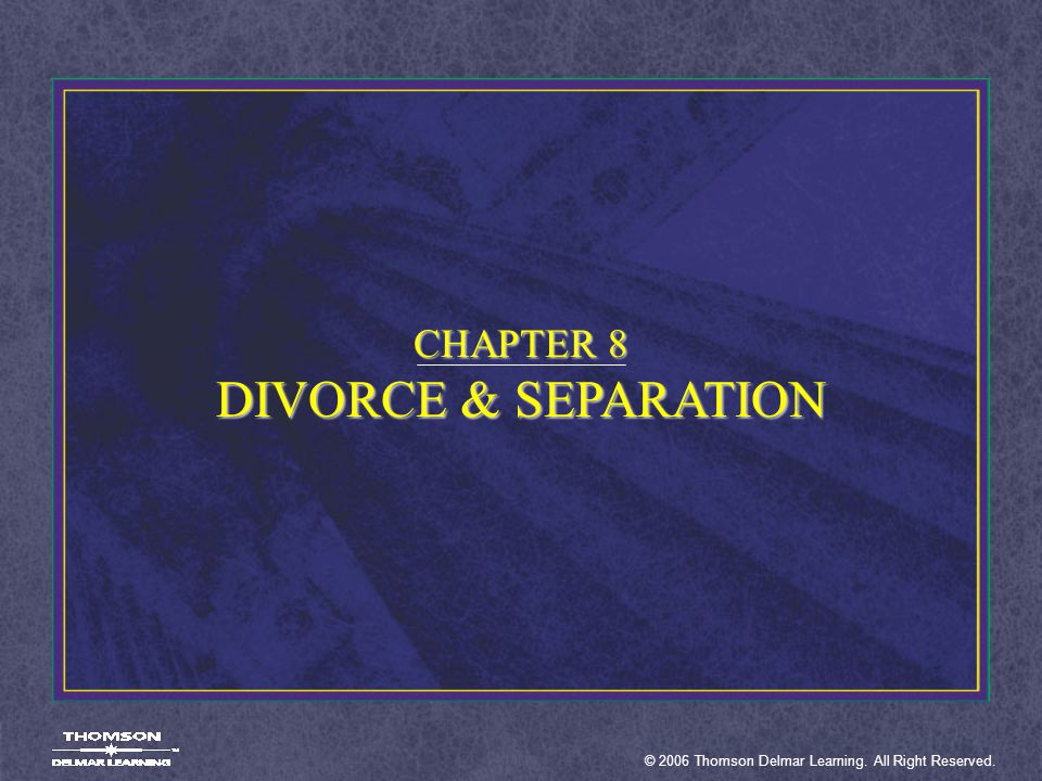 © 2006 Thomson Delmar Learning. All Right Reserved. CHAPTER 8 DIVORCE & SEPARATION