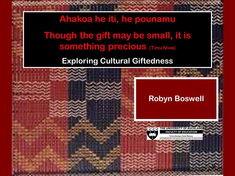 Ahakoa he iti, he pounamu Though the gift may be small, it is something precious (Timu Niwa) Exploring Cultural Giftedness Robyn Boswell