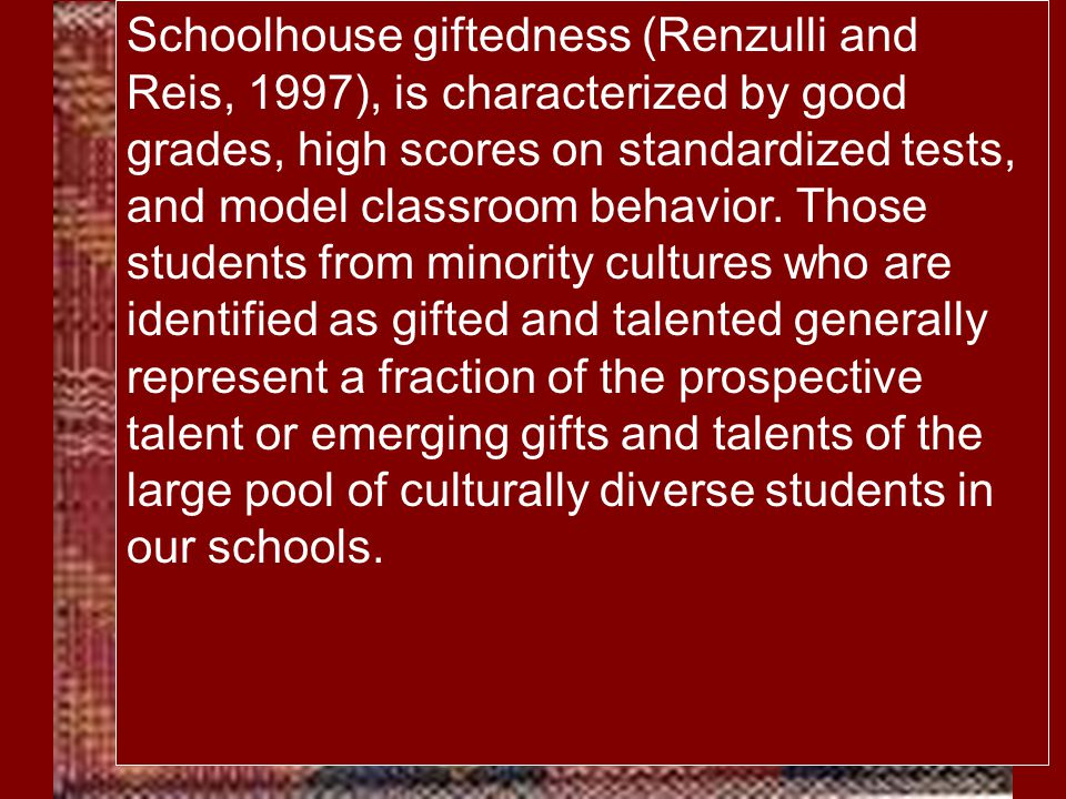 Schoolhouse giftedness (Renzulli and Reis, 1997), is characterized by good grades, high scores on standardized tests, and model classroom behavior. Th
