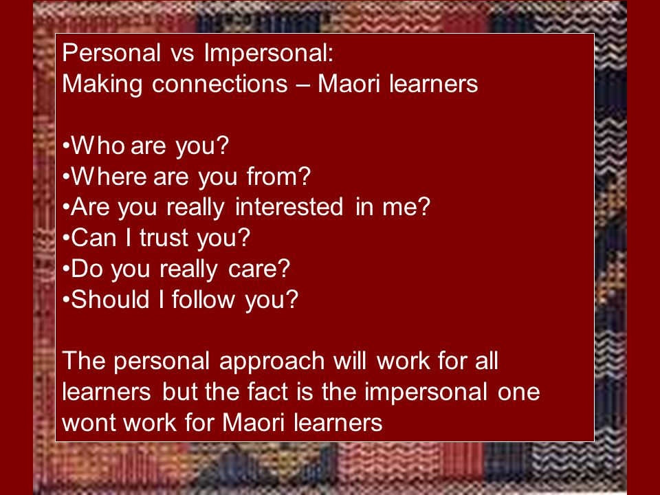 Personal vs Impersonal: Making connections – Maori learners Who are you? Where are you from? Are you really interested in me? Can I trust you? Do you