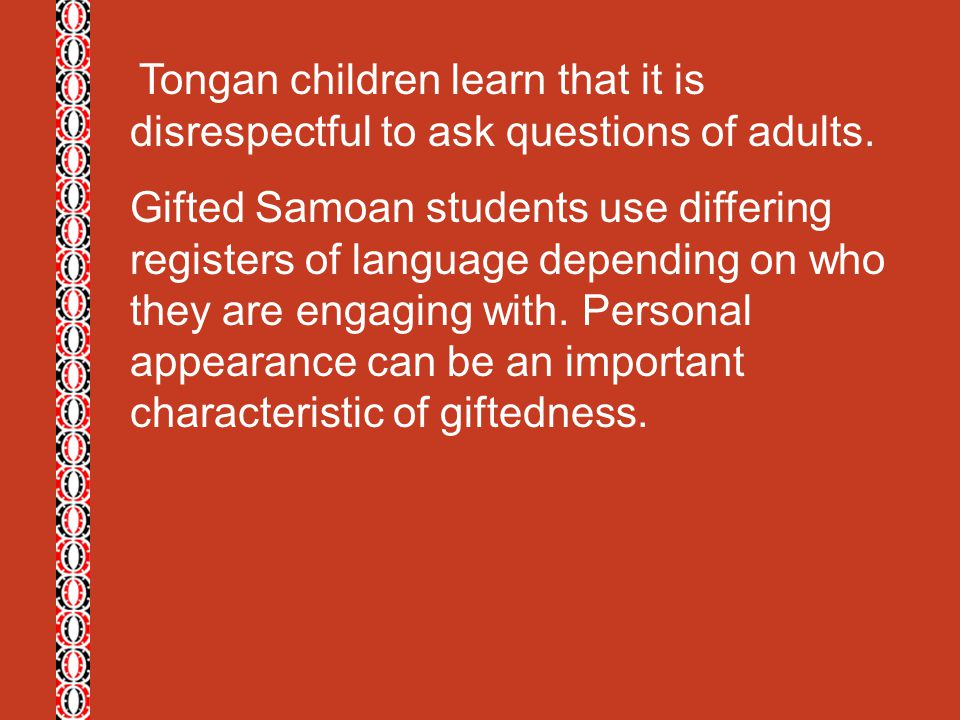Tongan children learn that it is disrespectful to ask questions of adults. Gifted Samoan students use differing registers of language depending on who