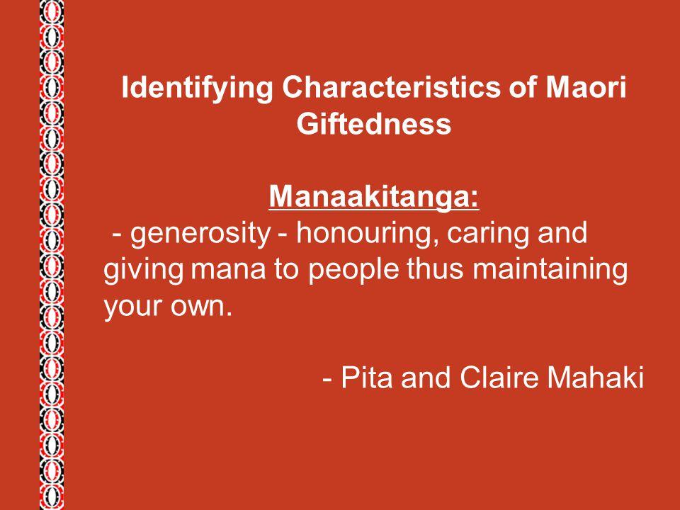 Identifying Characteristics of Maori Giftedness Manaakitanga: - generosity - honouring, caring and giving mana to people thus maintaining your own. -