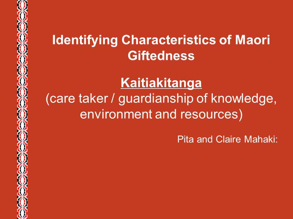 Identifying Characteristics of Maori Giftedness Kaitiakitanga (care taker / guardianship of knowledge, environment and resources) Pita and Claire Maha