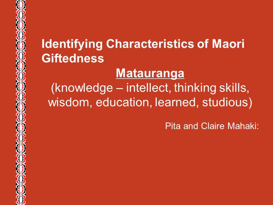 Identifying Characteristics of Maori Giftedness Matauranga (knowledge – intellect, thinking skills, wisdom, education, learned, studious) Pita and Cla