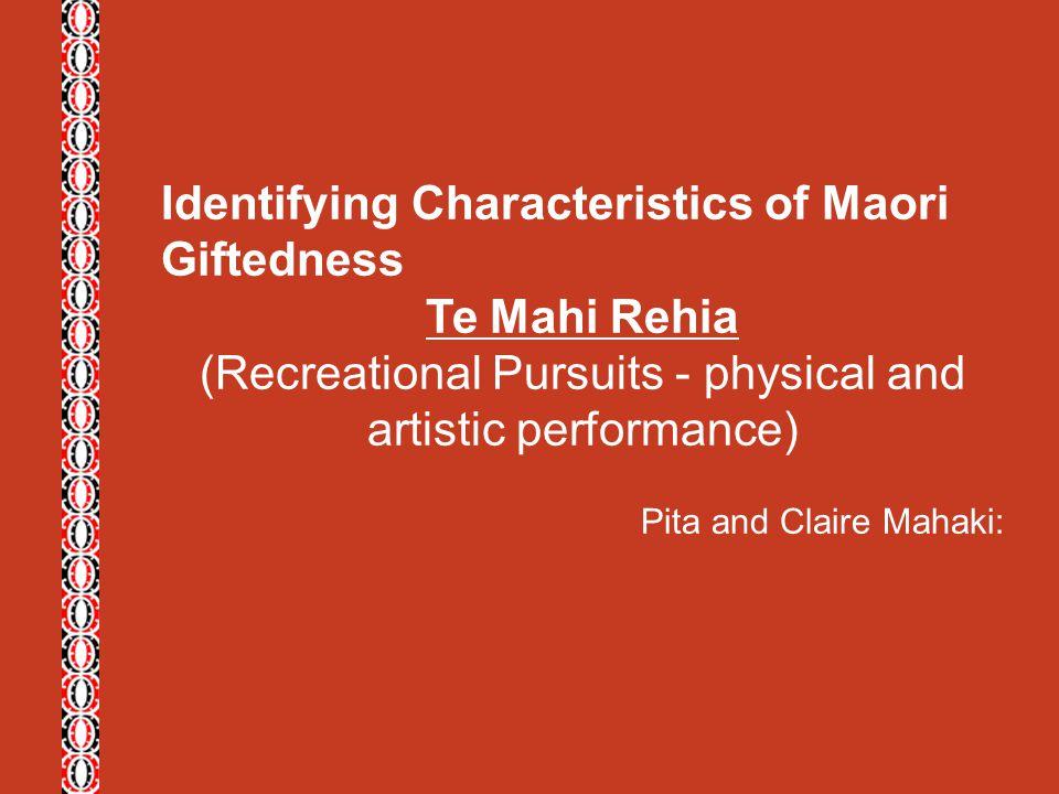 Identifying Characteristics of Maori Giftedness Te Mahi Rehia (Recreational Pursuits - physical and artistic performance) Pita and Claire Mahaki: