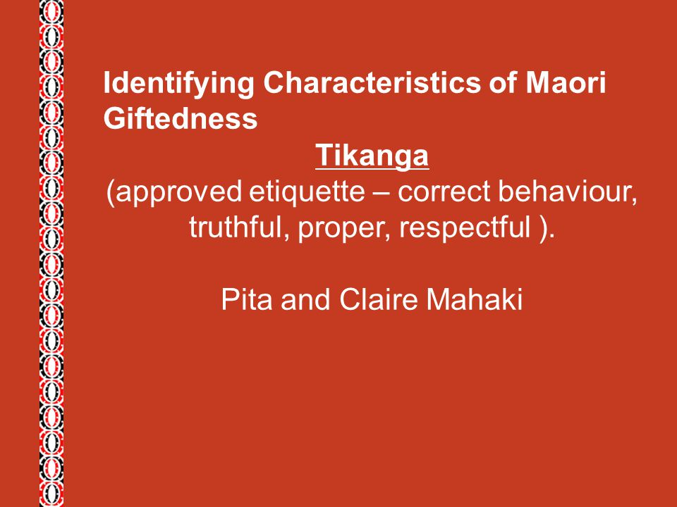 Identifying Characteristics of Maori Giftedness Tikanga (approved etiquette – correct behaviour, truthful, proper, respectful ). Pita and Claire Mahak