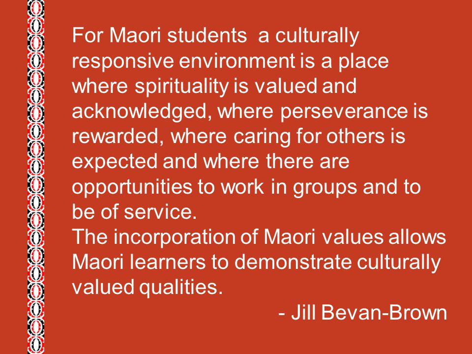 For Maori students a culturally responsive environment is a place where spirituality is valued and acknowledged, where perseverance is rewarded, where