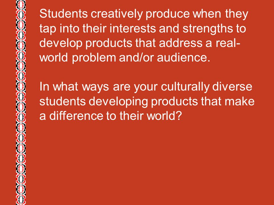 Students creatively produce when they tap into their interests and strengths to develop products that address a real- world problem and/or audience. I