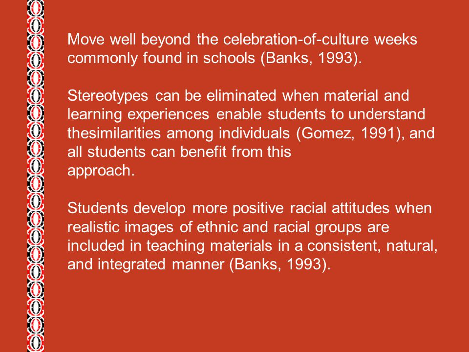 Move well beyond the celebration-of-culture weeks commonly found in schools (Banks, 1993). Stereotypes can be eliminated when material and learning ex