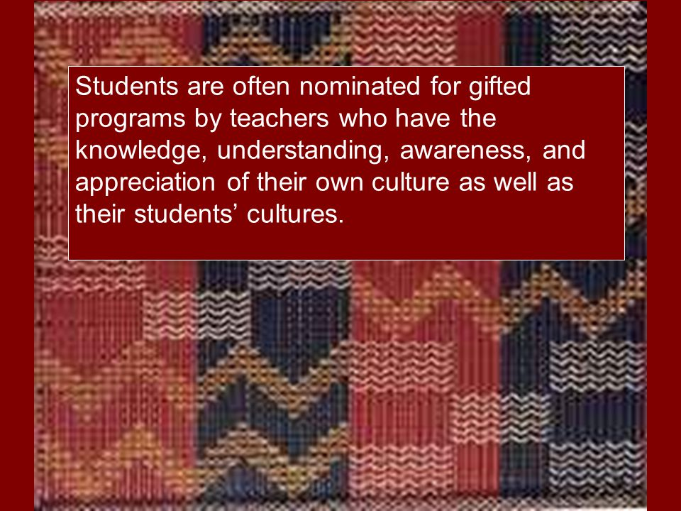 Students are often nominated for gifted programs by teachers who have the knowledge, understanding, awareness, and appreciation of their own culture a