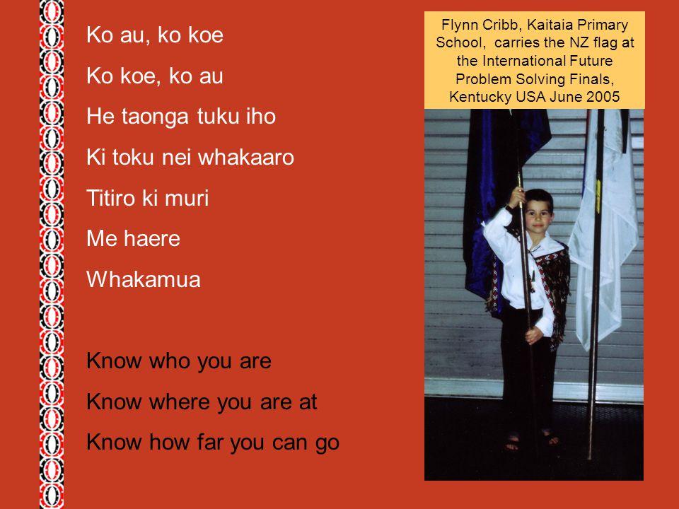 Ko au, ko koe Ko koe, ko au He taonga tuku iho Ki toku nei whakaaro Titiro ki muri Me haere Whakamua Know who you are Know where you are at Know how f