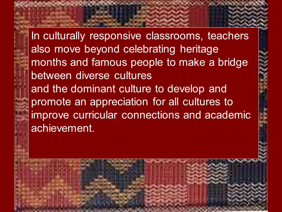 In culturally responsive classrooms, teachers also move beyond celebrating heritage months and famous people to make a bridge between diverse cultures