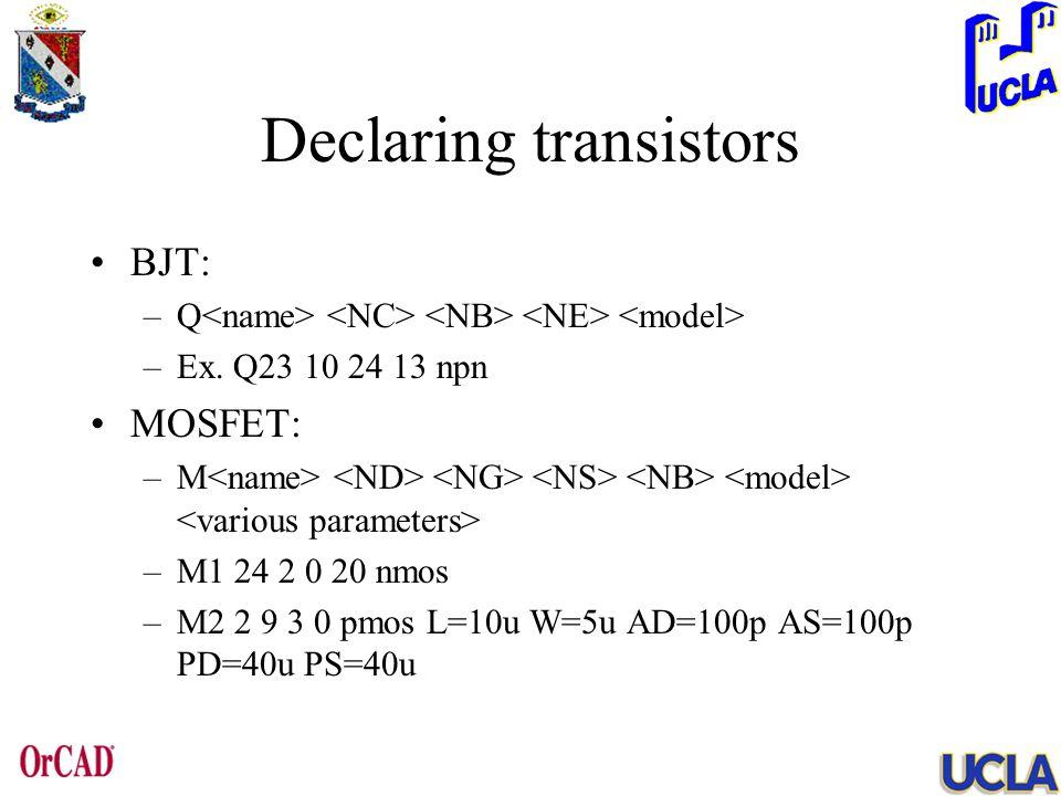 Declaring transistors BJT: –Q –Ex. Q23 10 24 13 npn MOSFET: –M –M1 24 2 0 20 nmos –M2 2 9 3 0 pmos L=10u W=5u AD=100p AS=100p PD=40u PS=40u