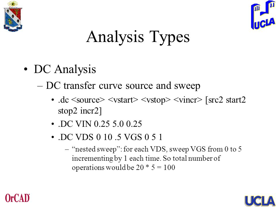 Analysis Types DC Analysis –DC transfer curve source and sweep.dc [src2 start2 stop2 incr2].DC VIN 0.25 5.0 0.25.DC VDS 0 10.5 VGS 0 5 1 – nested sweep : for each VDS, sweep VGS from 0 to 5 incrementing by 1 each time.
