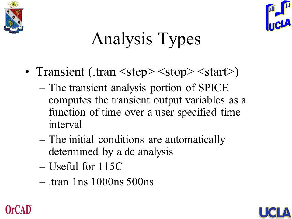Analysis Types Transient (.tran ) –The transient analysis portion of SPICE computes the transient output variables as a function of time over a user specified time interval –The initial conditions are automatically determined by a dc analysis –Useful for 115C –.tran 1ns 1000ns 500ns