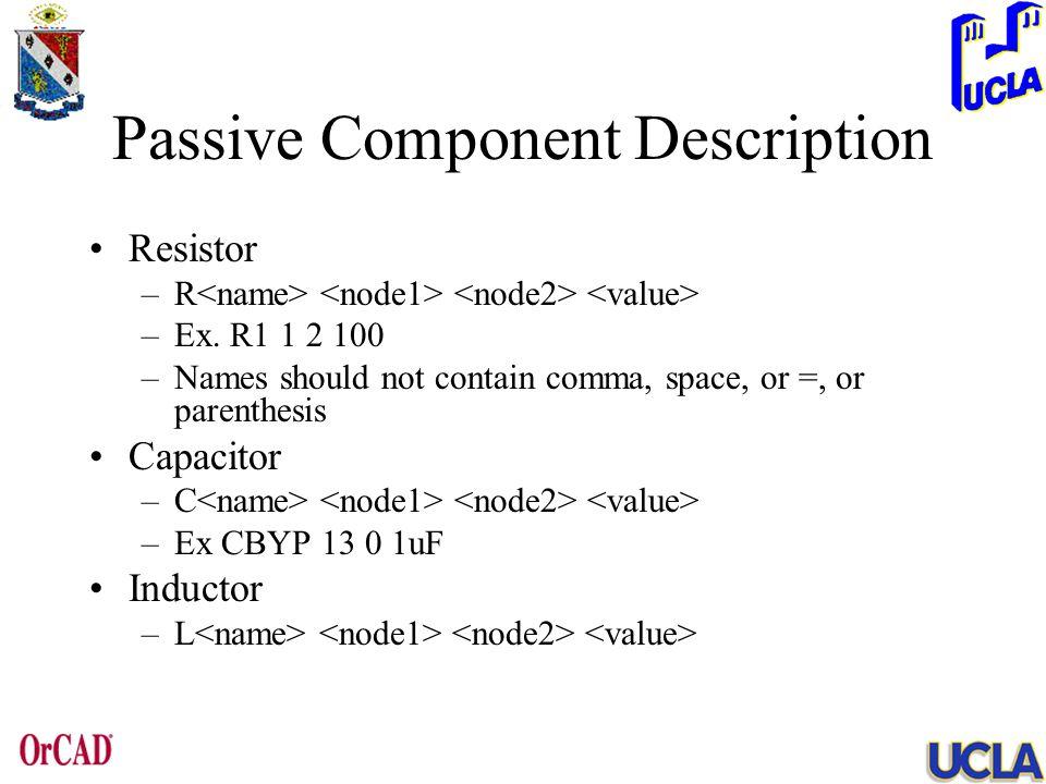 Passive Component Description Resistor –R –Ex. R1 1 2 100 –Names should not contain comma, space, or =, or parenthesis Capacitor –C –Ex CBYP 13 0 1uF