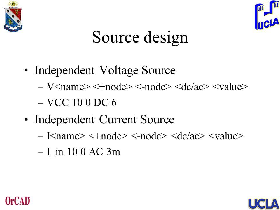 Source design Independent Voltage Source –V –VCC 10 0 DC 6 Independent Current Source –I –I_in 10 0 AC 3m
