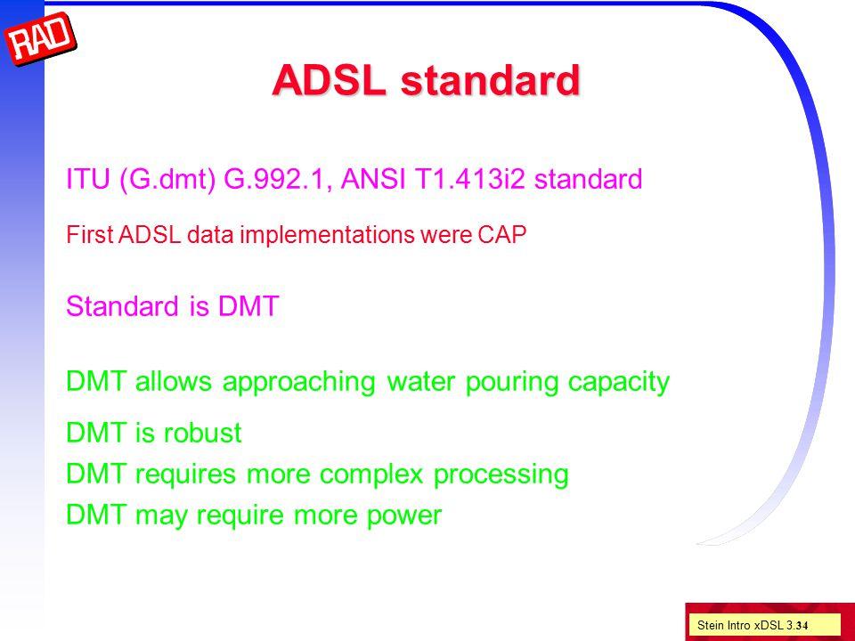 Stein Intro xDSL 3. 34 ADSL standard ITU (G.dmt) G.992.1, ANSI T1.413i2 standard First ADSL data implementations were CAP Standard is DMT DMT allows a