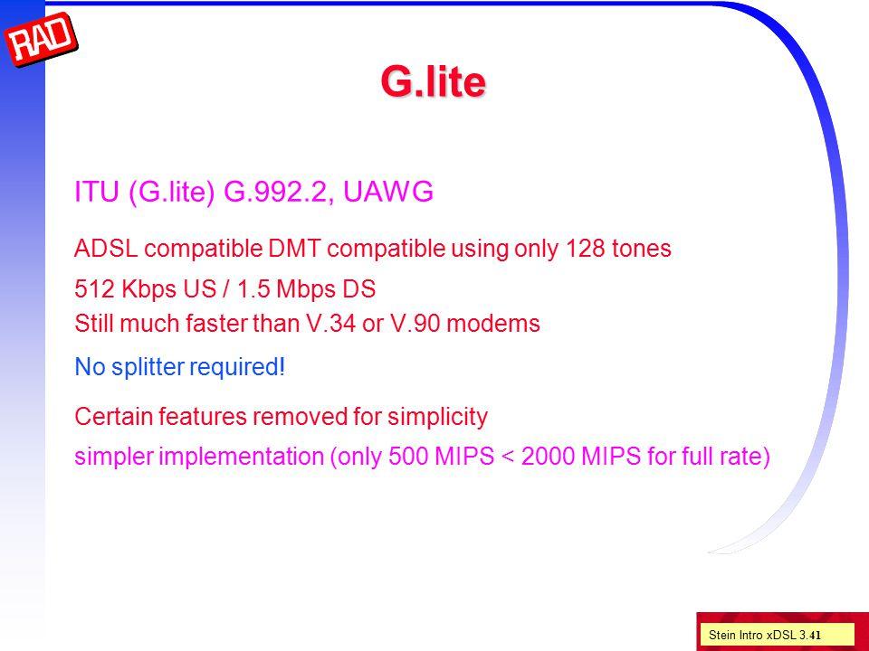 Stein Intro xDSL 3. 41 G.lite ITU (G.lite) G.992.2, UAWG ADSL compatible DMT compatible using only 128 tones 512 Kbps US / 1.5 Mbps DS Still much fast